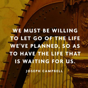 We must be willing to let go of the life we've planned, so as to have ...