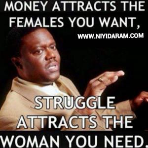 Money attracts the females you want,Struggle attracts the woman you ...