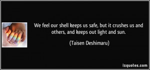 We feel our shell keeps us safe, but it crushes us and others, and ...