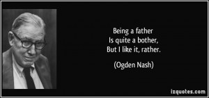 Being a father Is quite a bother, But I like it, rather. - Ogden Nash