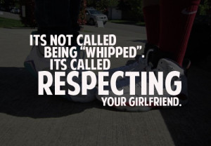 Its not called being whipped. its called respecting your girlfriend.