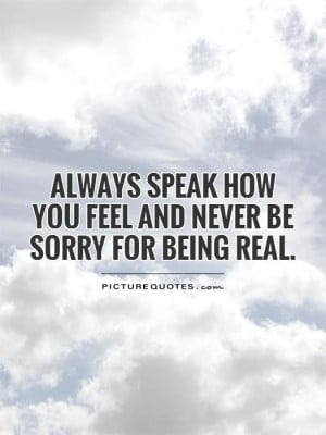 ... speak how you feel and never be sorry for being real Picture Quote #1