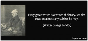 ... , let him treat on almost any subject he may. - Walter Savage Landor