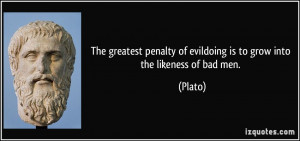 ... penalty of evildoing is to grow into the likeness of bad men. - Plato