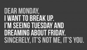 break-up, funny, happy, monday, quote, weekend