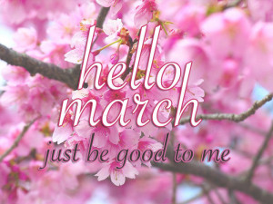 Hello March Quotes Hello march just be good to me