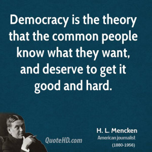 Democracy is the theory that the common people know what they want ...