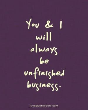 You and I will always be unfinished business Sweet love quotes