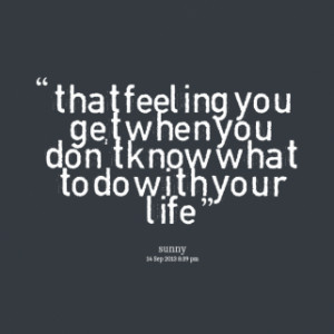 that feeling you get when you don\'t know what to do with your life