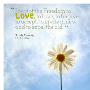 accept the Freedom to *Love, to Live, to forgive, to accept, to ...