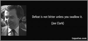 Defeat is not bitter unless you swallow it. - Joe Clark