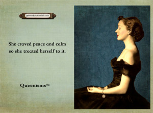 She craved peace and calm so she treated herself to it. – Queenisms ...