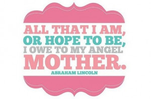 All That I Am Or Hope To Be I Owe To My Angel Mother - Mother Quotes