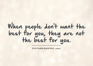 When people don't want the best for you, they are not the best for you ...