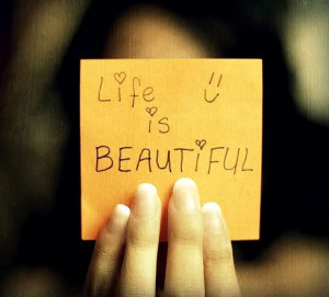 Life is beautiful, Life is Good...Life is nothing but wonderful!