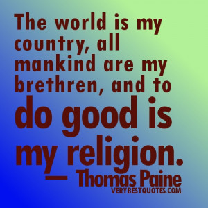 The world is my country, all mankind are my brethren, and to do good ...