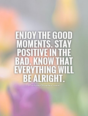 Enjoy the good moments. Stay positive in the bad. Know that everything ...