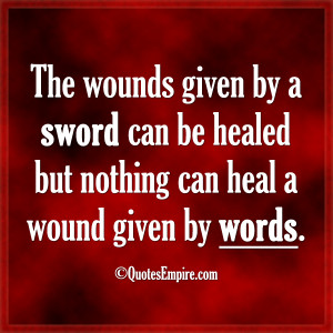 The wounds given by a sword can be healed but nothing can heal a wound ...