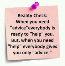 you need advice everybody is ready to help you. But when you need help ...