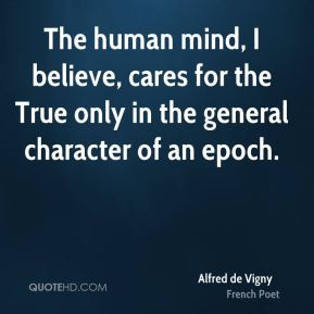 Alfred de Vigny - The human mind, I believe, cares for the True only ...