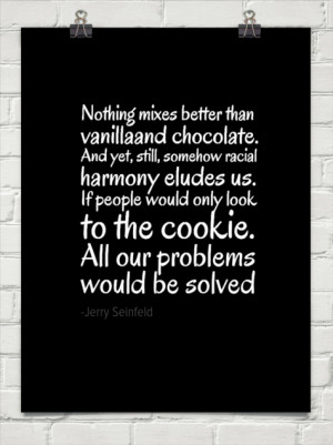 ... still, somehow racial harmony eludes us.... by -Jerry Seinfeld #110400