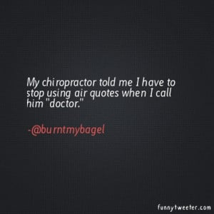 ... chiropractor told me I have to stop using air quotes when I call him