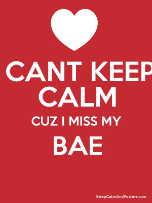 CANT KEEP CALM CUZ I MISS MY BAE Poster