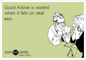 good advise is wasted when it falls on deaf ears