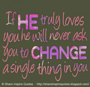 If he truly loves you he will never ask you to change a single thing ...