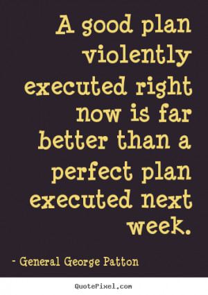 good plan violently executed right now is far better than a perfect ...