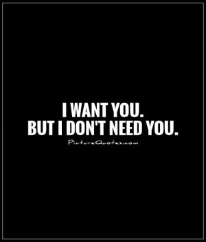 want you. But I don't need you. Picture Quote #1
