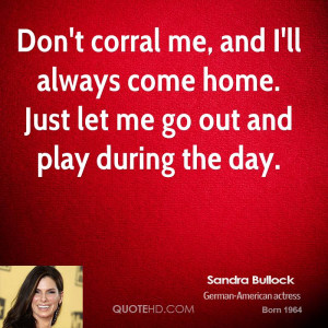 Don't corral me, and I'll always come home. Just let me go out and ...