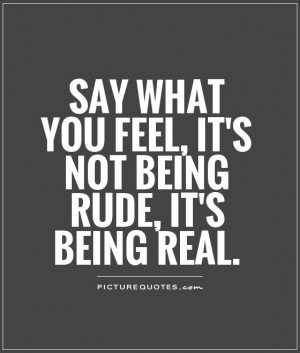 File Name : say-what-you-feel-its-not-being-rude-its-being-real-quote ...