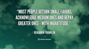 Most people return small favors, acknowledge medium ones and repay ...