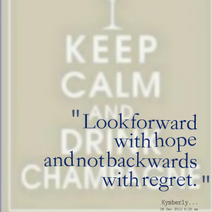 Look forward with hope and not backwards with regret. Kimberly Bryant ...