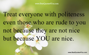 Treat Everyone With Politeness Even Those Who Are Rude To You Not ...