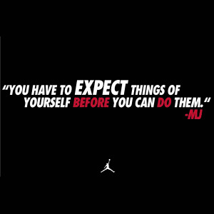 You have to expect things of yourself before you can do them