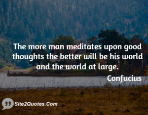 The more man meditates upon good thoughts the better will be his world ...