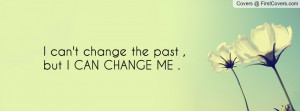 can't change the past , Pictures , but i can change me . , Pictures