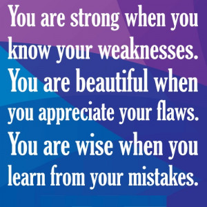 isn't a weakness – it's a strength. Having your weaknesses ...