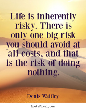 Denis Waitley Quotes Life Is Inherently Risky There Only One Big ...