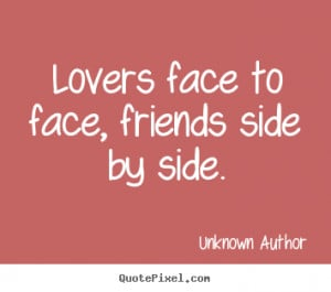 ... face, friends side by side. Unknown Author greatest friendship quote