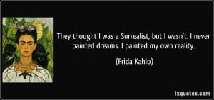 ... never painted dreams. I painted my own reality. - Frida Kahlo