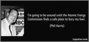 ... Energy Commission finds a safe place to bury my liver. - Phil Harris