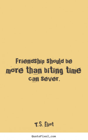 Eliot Quotes - Friendship should be more than biting time can ...