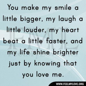 You make my smile a little bigger, my laugh a little louder, my heart ...
