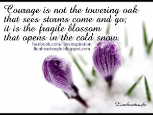 ... go; it is the fragile blossom that opens in thesnow. ~Alice M. Swaim