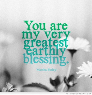 You are my very greatest earthly blessing