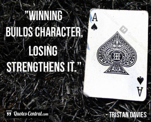Winning builds character, losing strengthens it.