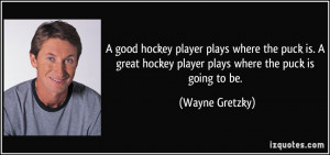 good hockey player plays where the puck is. A great hockey player ...